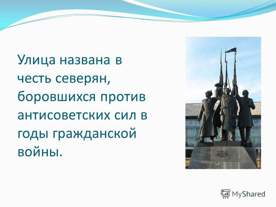 Улица названа в честь северян, боровшихся против антисоветских сил в годы гражданской войны.
