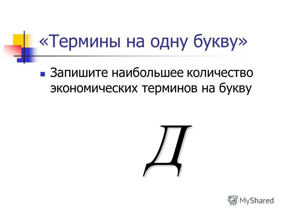 «Термины на одну букву» Запишите наибольшее количество экономических терминов на букву Д