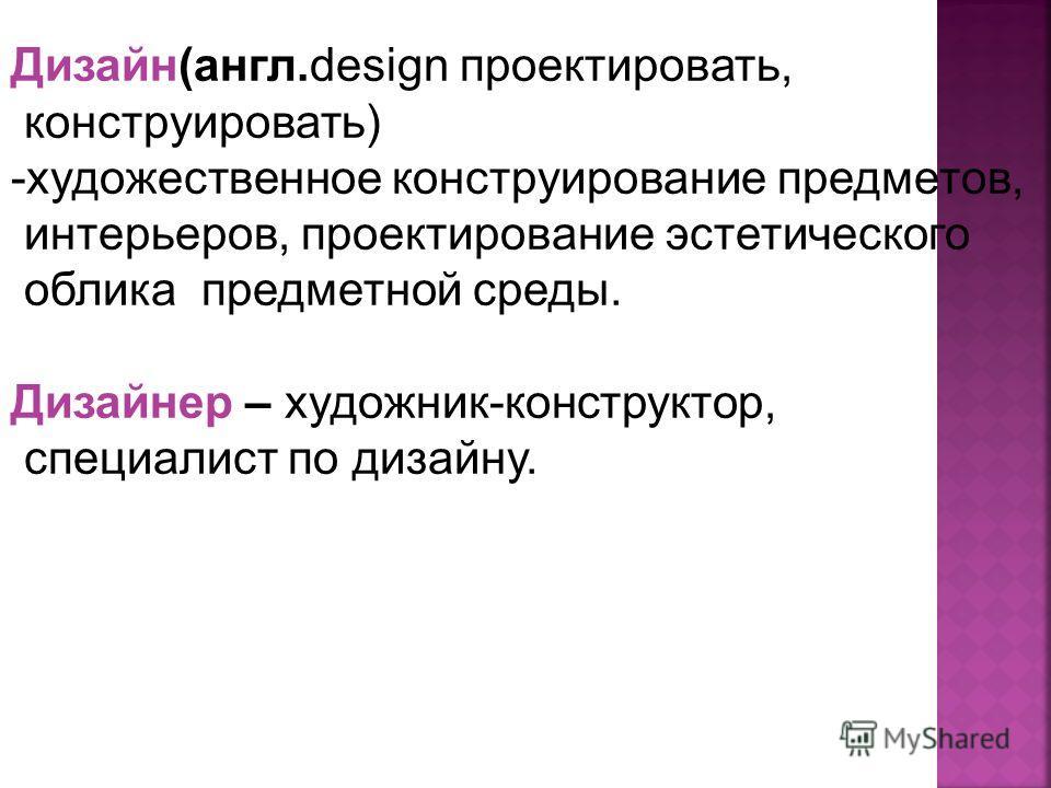 Дизайн(англ.design проектировать, конструировать) -художественное конструирование предметов, интерьеров, проектирование эстетического облика предметной среды. Дизайнер – художник-конструктор, специалист по дизайну.