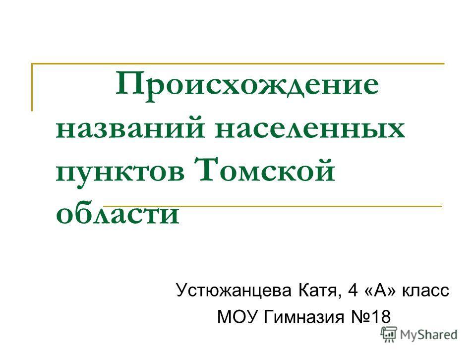 Происхождение названий населенных пунктов Томской области Устюжанцева Катя, 4 «А» класс МОУ Гимназия 18