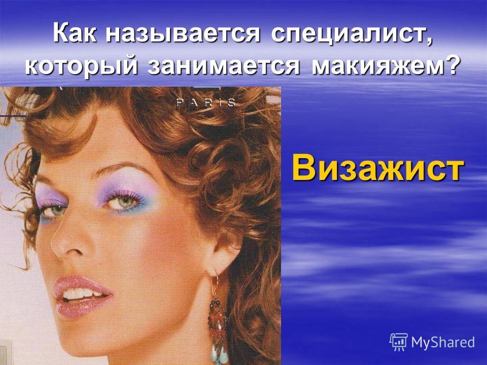 Как называется специалист, который занимается макияжем? Визажист