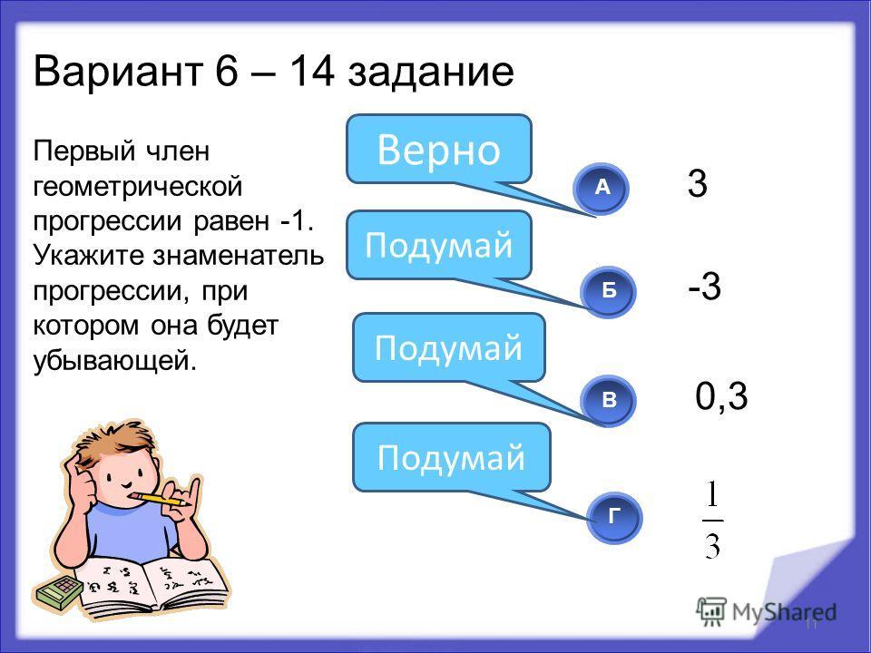 Первый член геометрической прогрессии равен -1. Укажите знаменатель прогрессии, при котором она будет убывающей. 11 АБВ Г Подумай Верно Подумай Вариант 6 – 14 задание 3 -3 0,3