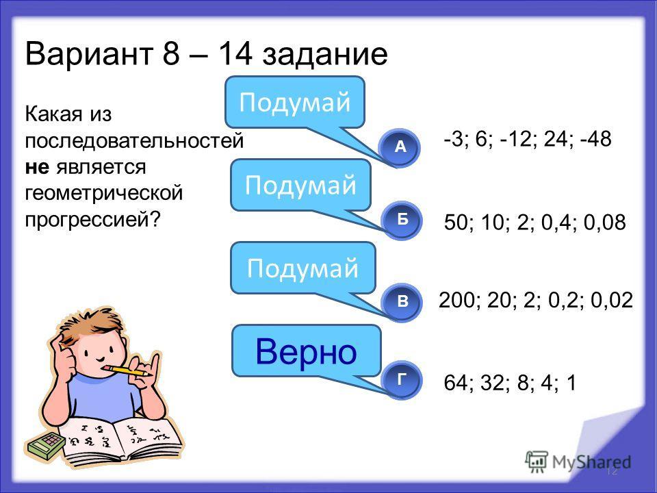 Какая из последовательностей не является геометрической прогрессией? 12 АБВ Г Подумай Верно Вариант 8 – 14 задание -3; 6; -12; 24; -48 50; 10; 2; 0,4; 0,08 64; 32; 8; 4; 1 200; 20; 2; 0,2; 0,02