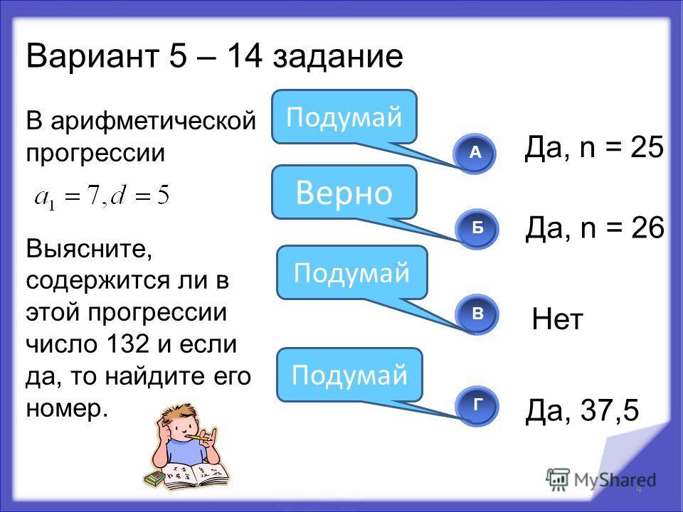 В арифметической прогрессии Выясните, содержится ли в этой прогрессии число 132 и если да, то найдите его номер. 4 АБВГ Верно Подумай Вариант 5 – 14 задание Да, n = 25 Да, n = 26 Нет Да, 37,5 Подумай