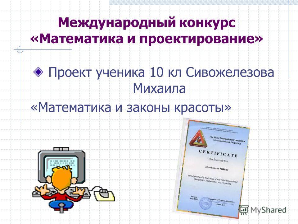 Международный конкурс «Математика и проектирование» Проект ученика 10 кл Сивожелезова Михаила «Математика и законы красоты»