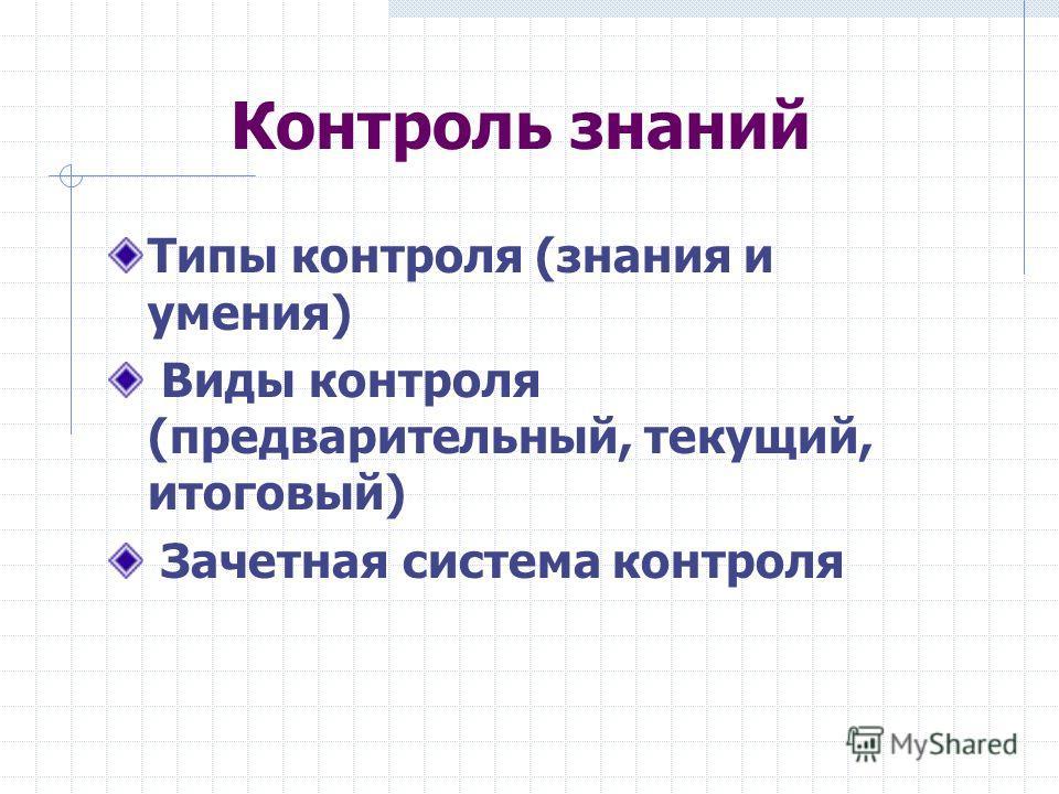 Контроль знаний Типы контроля (знания и умения) Виды контроля (предварительный, текущий, итоговый) Зачетная система контроля
