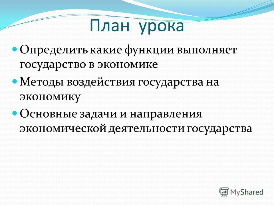 План урока Определить какие функции выполняет государство в экономике Методы воздействия государства на экономику Основные задачи и направления экономической деятельности государства