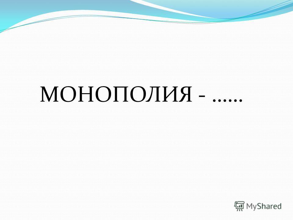 МОНОПОЛИЯ - ……