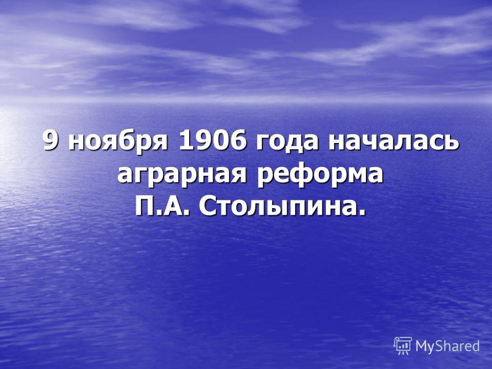 9 ноября 1906 года началась аграрная реформа П.А. Столыпина.