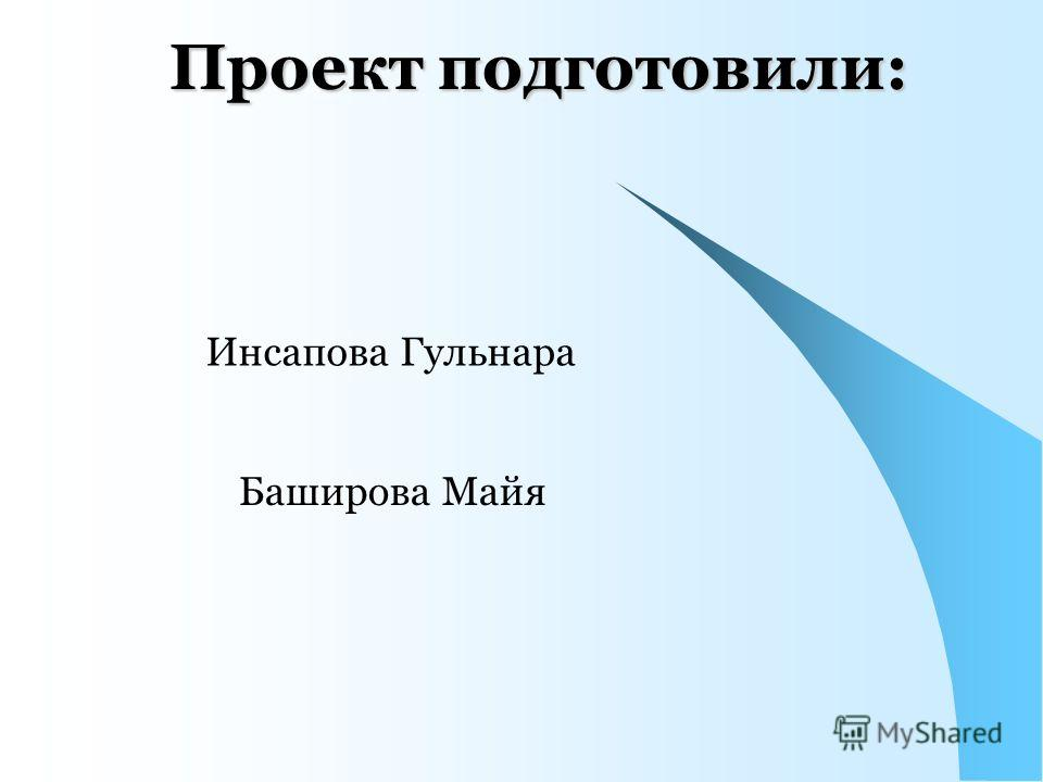 Проект подготовили: Инсапова Гульнара Баширова Майя