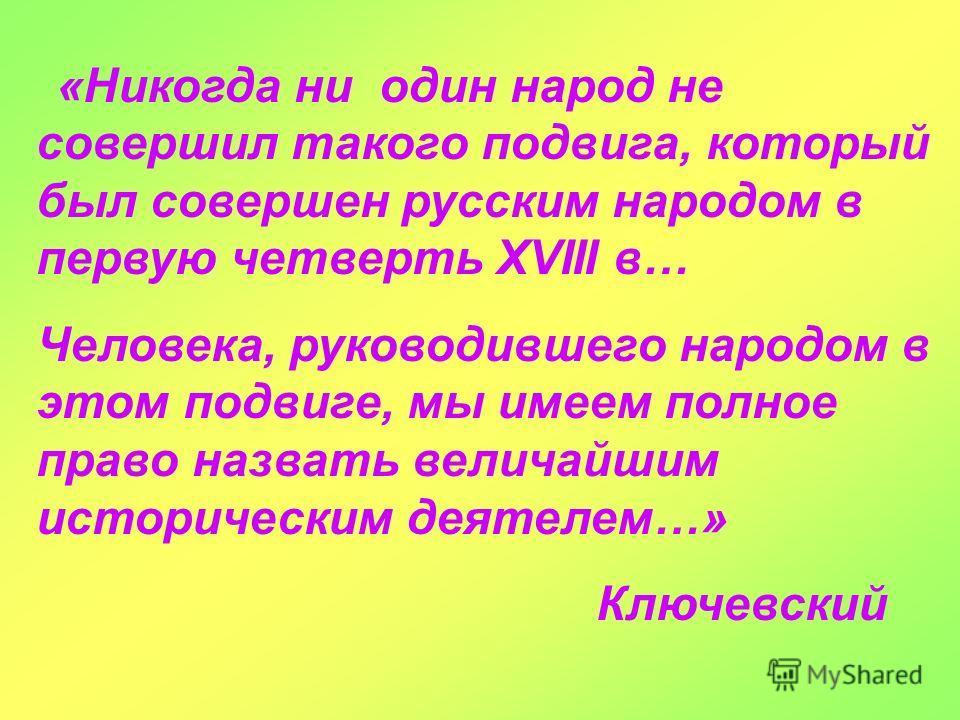 «Никогда ни один народ не совершил такого подвига, который был совершен русским народом в первую четверть XVIII в… Человека, руководившего народом в этом подвиге, мы имеем полное право назвать величайшим историческим деятелем…» Ключевский