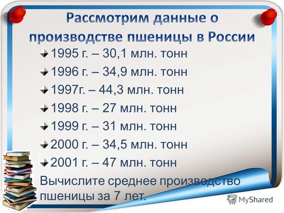 1995 г. – 30,1 млн. тонн 1996 г. – 34,9 млн. тонн 1997г. – 44,3 млн. тонн 1998 г. – 27 млн. тонн 1999 г. – 31 млн. тонн 2000 г. – 34,5 млн. тонн 2001 г. – 47 млн. тонн Вычислите среднее производство пшеницы за 7 лет.