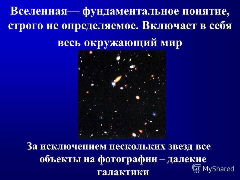 Вселенная фундаментальное понятие, строго не определяемое. Включает в себя весь окружающий мир За исключением нескольких звезд все объекты на фотографии – далекие галактики