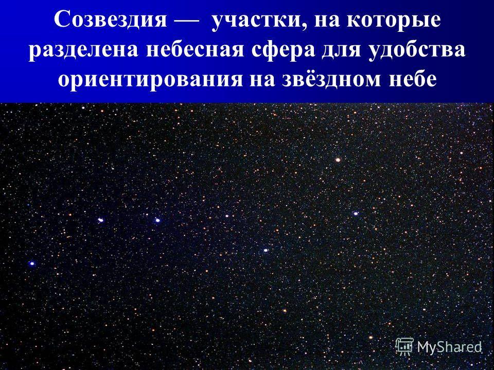 Созвездия участки, на которые разделена небесная сфера для удобства ориентирования на звёздном небе