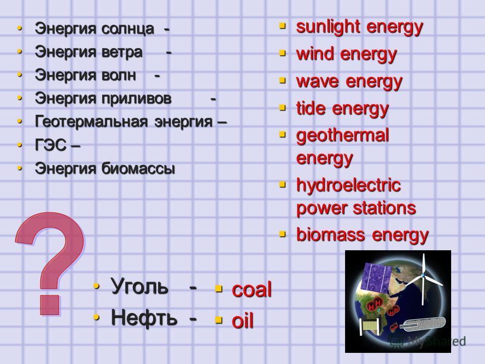 Энергия солнца -Энергия солнца - Энергия ветра -Энергия ветра - Энергия волн -Энергия волн - Энергия приливов-Энергия приливов- Геотермальная энергия –Геотермальная энергия – ГЭС –ГЭС – Энергия биомассыЭнергия биомассы Уголь-Уголь- Нефть -Нефть - sun