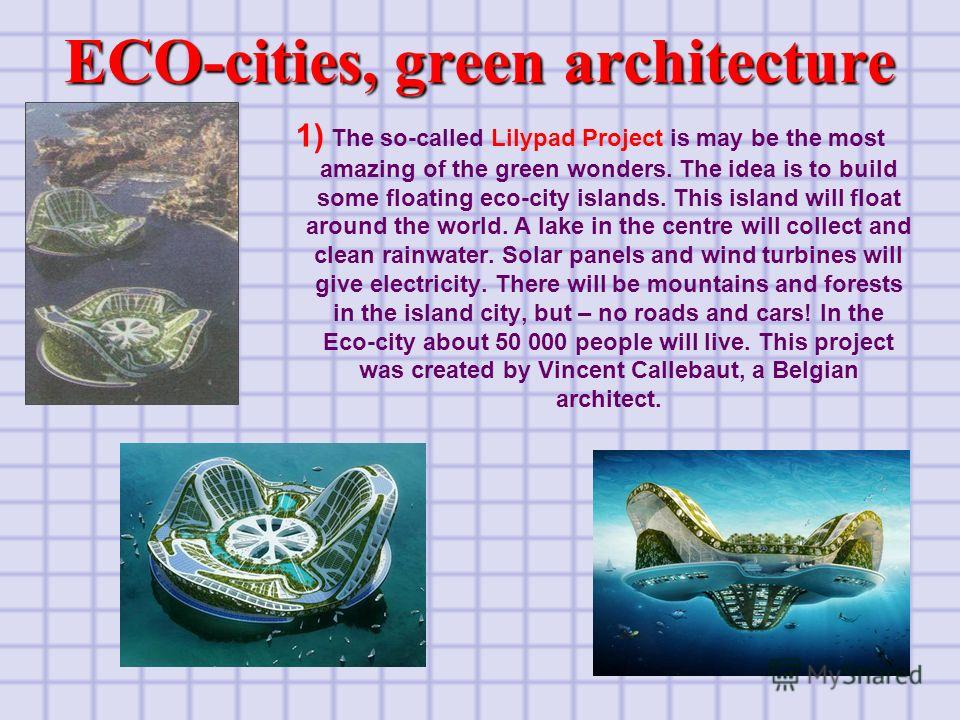 6 1) The so-called Lilypad Project is may be the most amazing of the green wonders. The idea is to build some floating eco-city islands. This island will float around the world. A lake in the centre will collect and clean rainwater. Solar panels and
