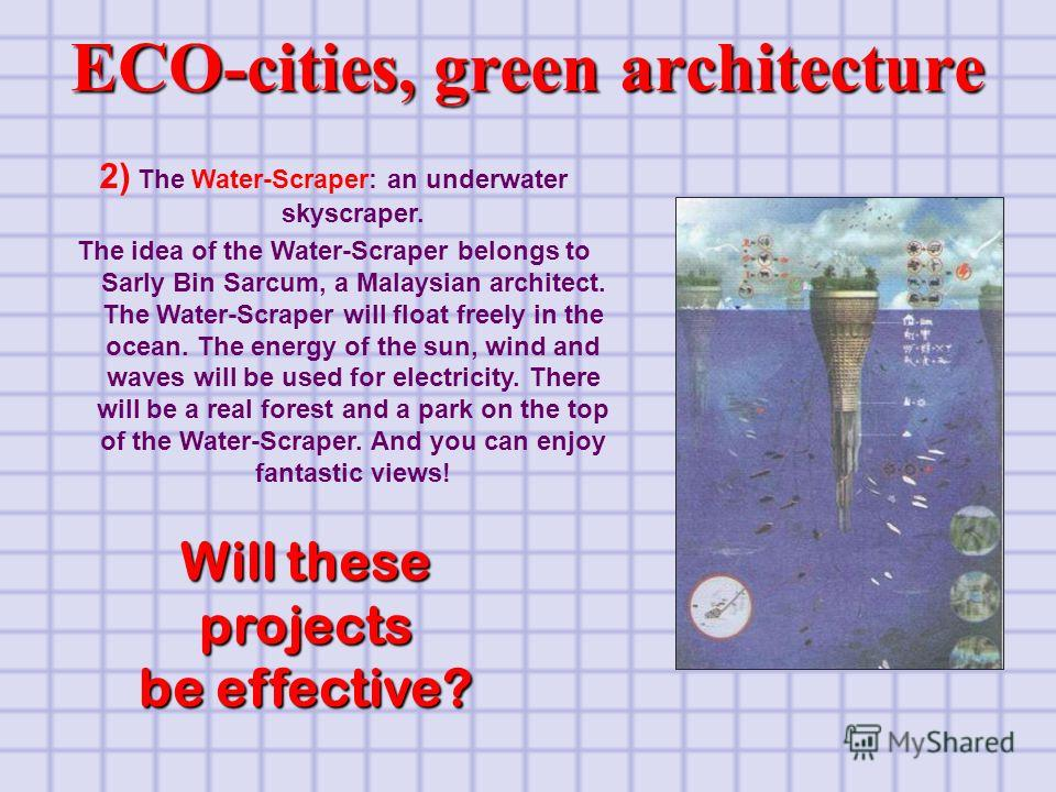 2) The Water-Scraper: an underwater skyscraper. The idea of the Water-Scraper belongs to Sarly Bin Sarcum, a Malaysian architect. The Water-Scraper will float freely in the ocean. The energy of the sun, wind and waves will be used for electricity. Th