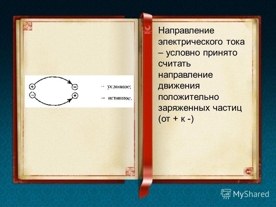 Направление электрического тока – условно принято считать направление движения положительно заряженных частиц (от + к -)