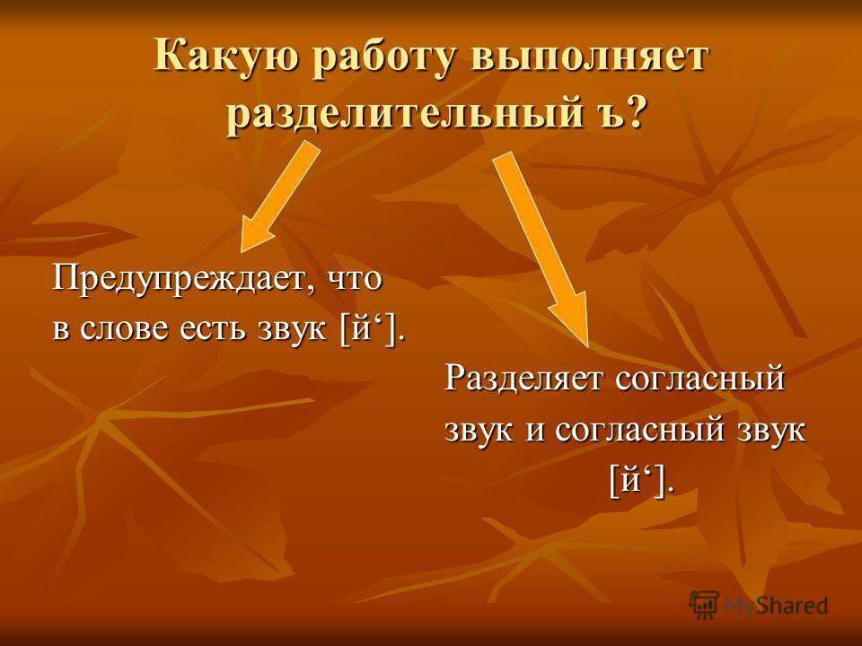 Какую работу выполняет разделительный ъ? Предупреждает, что в слове есть звук [й]. Разделяет согласный Разделяет согласный звук и согласный звук звук и согласный звук [й]. [й].