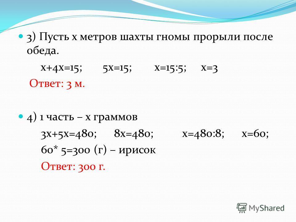 3) Пусть х метров шахты гномы прорыли после обеда. х+4х=15; 5х=15; х=15:5; х=3 Ответ: 3 м. 4) 1 часть – х граммов 3х+5х=480; 8х=480; х=480:8; х=60; 60* 5=300 (г) – ирисок Ответ: 300 г.