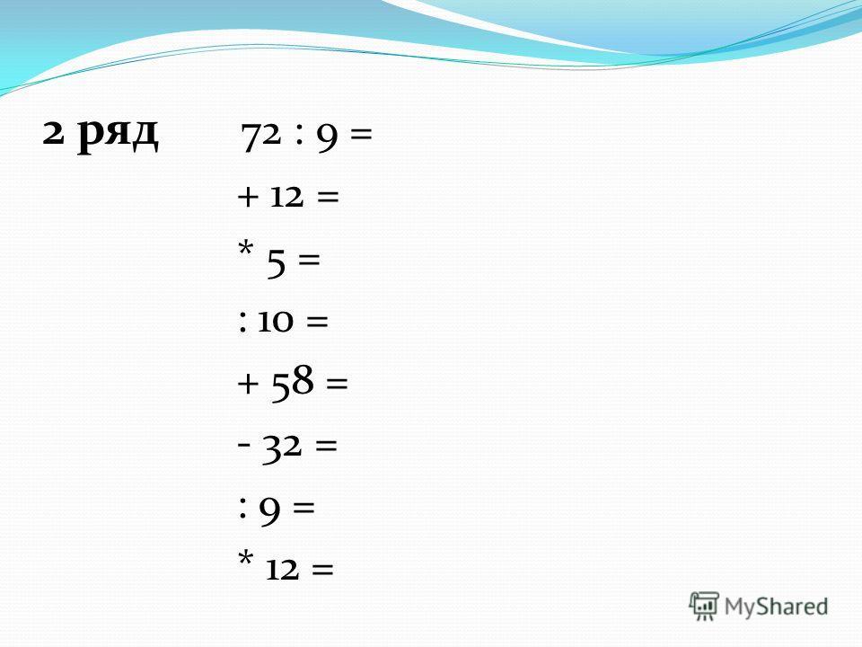 2 ряд 72 : 9 = + 12 = * 5 = : 10 = + 58 = - 32 = : 9 = * 12 =