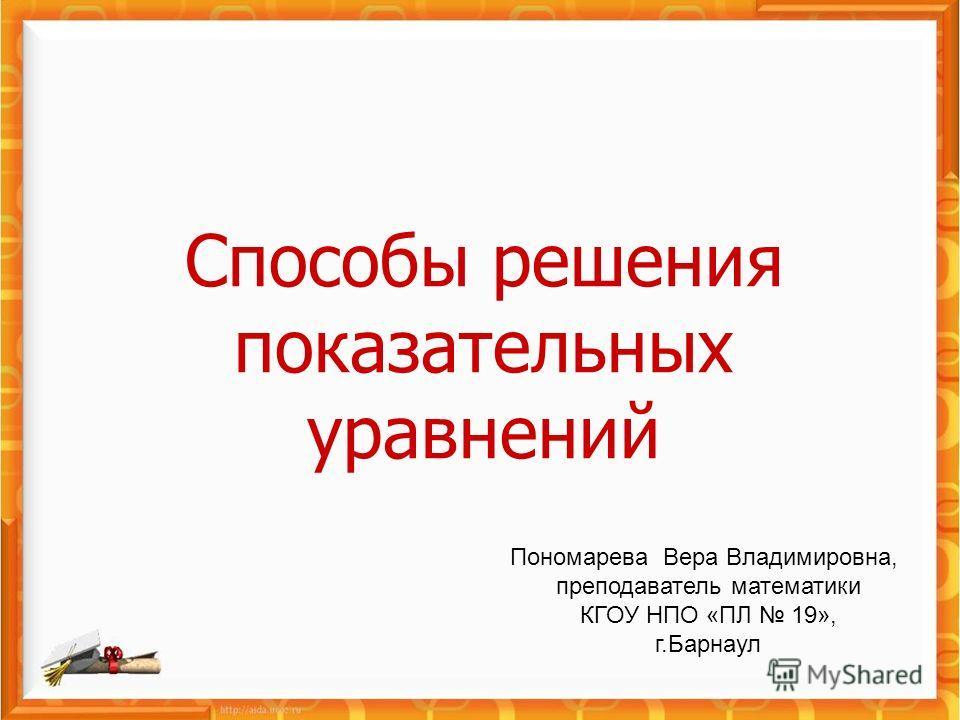 Способы решения показательных уравнений Пономарева Вера Владимировна, преподаватель математики КГОУ НПО «ПЛ 19», г.Барнаул