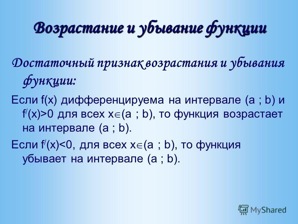 Возрастание и убывание функции Достаточный признак возрастания и убывания функции: Если f(x) дифференцируема на интервале (a ; b) и f / (x)>0 для всех x (a ; b), то функция возрастает на интервале (a ; b). Если f / (x)