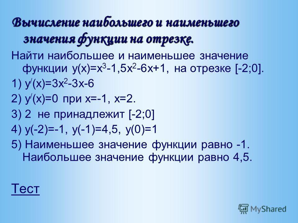 Вычисление наибольшего и наименьшего значения функции на отрезке. Найти наибольшее и наименьшее значение функции y(x)=x 3 -1,5x 2 -6x+1, на отрезке [-2;0]. 1) y / (x)=3x 2 -3x-6 2) y / (x)=0 при x=-1, x=2. 3) 2 не принадлежит [-2;0] 4) y(-2)=-1, y(-1