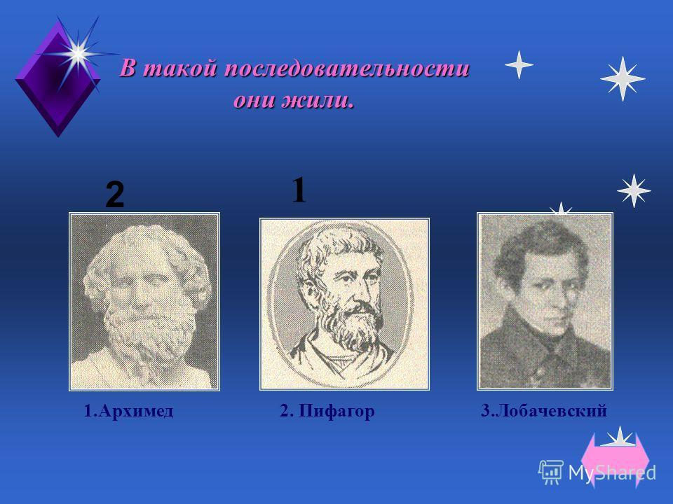 Все жили до нашей эры. 1.Архимед2.Лобачевский3.Пифагор