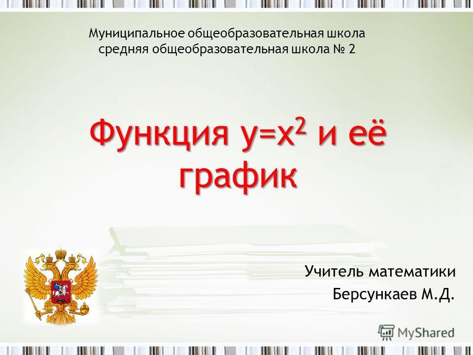 Функция y=x 2 и её график Учитель математики Берсункаев М.Д. Муниципальное общеобразовательная школа средняя общеобразовательная школа 2