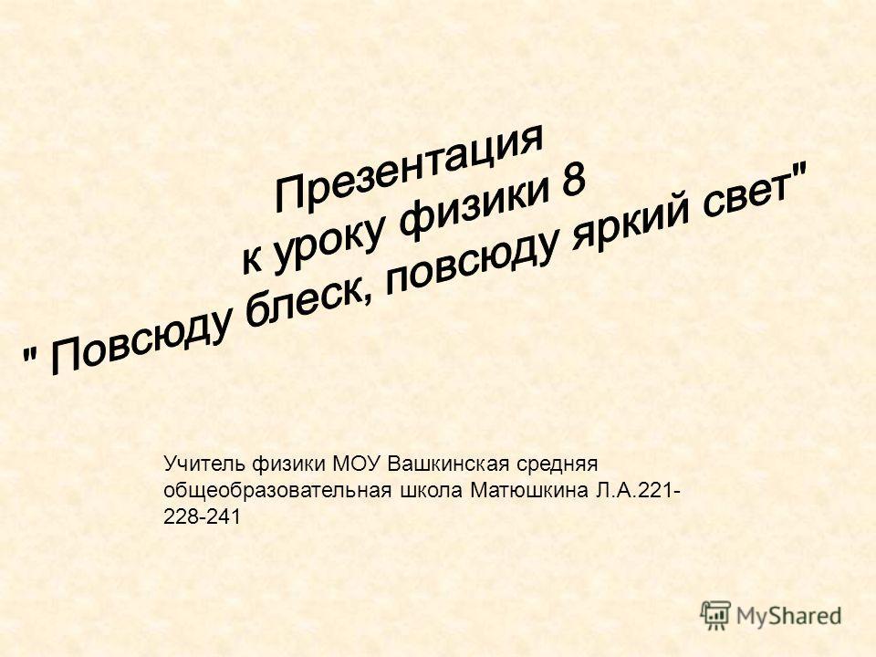 Учитель физики МОУ Вашкинская средняя общеобразовательная школа Матюшкина Л.А.221- 228-241