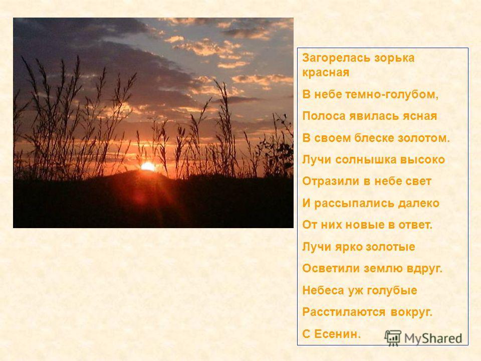 Загорелась зорька красная В небе темно-голубом, Полоса явилась ясная В своем блеске золотом. Лучи солнышка высоко Отразили в небе свет И рассыпались далеко От них новые в ответ. Лучи ярко золотые Осветили землю вдруг. Небеса уж голубые Расстилаются в