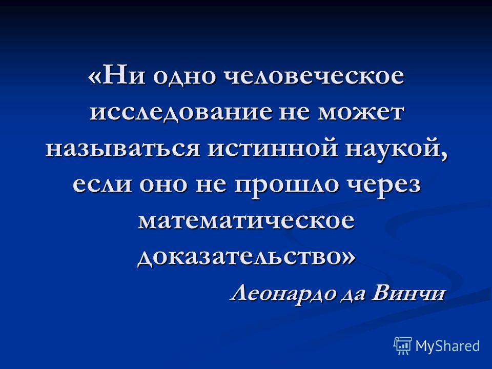 «Ни одно человеческое исследование не может называться истинной наукой, если оно не прошло через математическое доказательство» Леонардо да Винчи