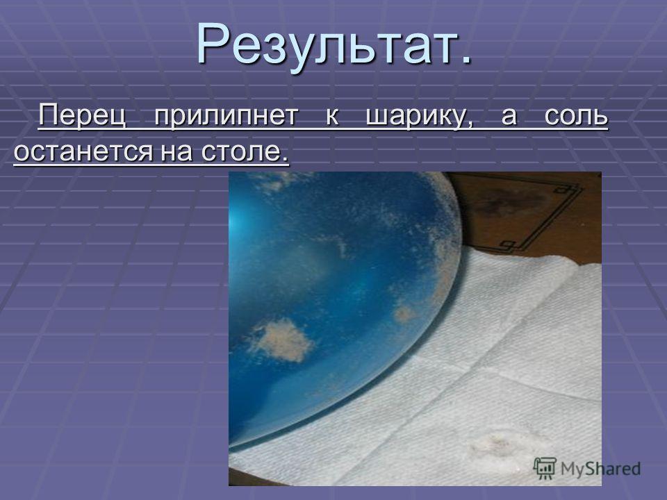 Результат. Перец прилипнет к шарику, а соль останется на столе. Перец прилипнет к шарику, а соль останется на столе.