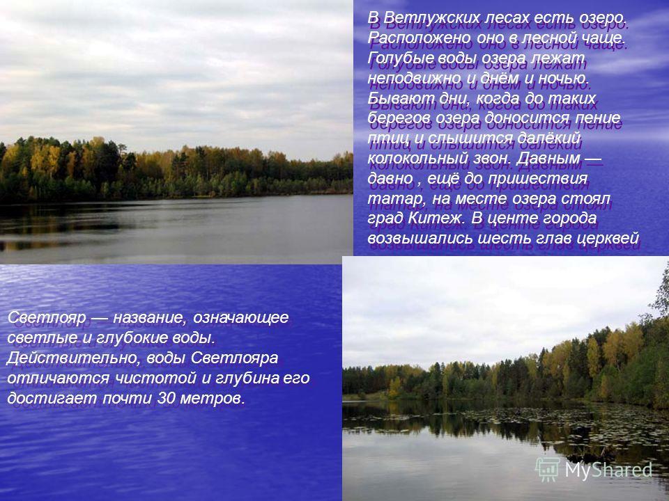 Светлояр название, означающее светлые и глубокие воды. Действительно, воды Светлояра отличаются чистотой и глубина его достигает почти 30 метров. В Ветлужских лесах есть озеро. Расположено оно в лесной чаще. Голубые воды озера лежат неподвижно и днём