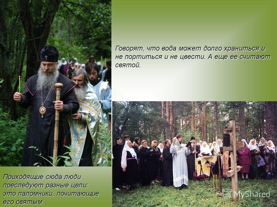 Говорят, что вода может долго храниться и не портиться и не цвести. А еще ее считают святой. Приходящие сюда люди преследуют разные цели: это паломники, почитающие его святым.