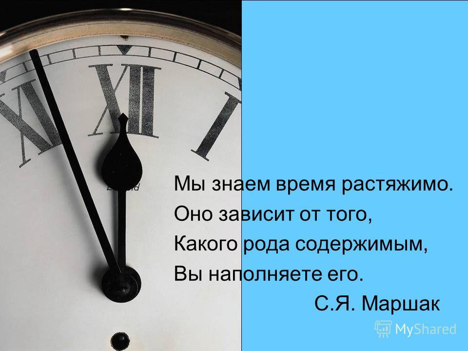 Мы знаем время растяжимо. Оно зависит от того, Какого рода содержимым, Вы наполняете его. С.Я. Маршак