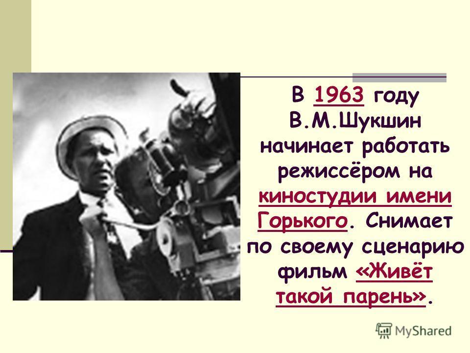 В 1963 году В.М.Шукшин начинает работать режиссёром на киностудии имени Горького. Снимает по своему сценарию фильм «Живёт такой парень».