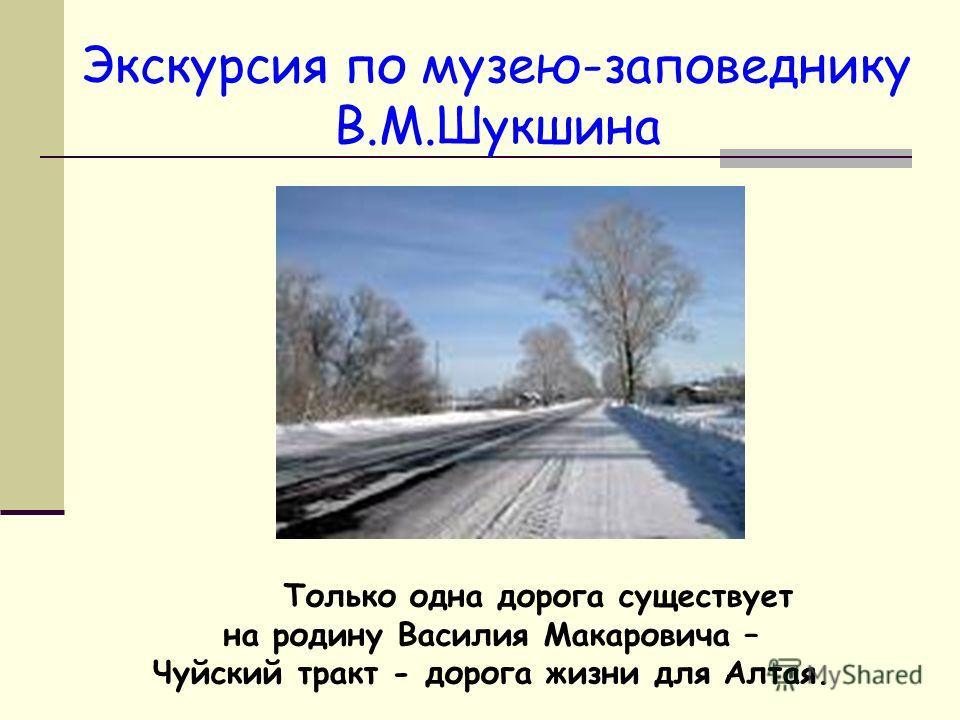 Экскурсия по музею-заповеднику В.М.Шукшина Только одна дорога существует на родину Василия Макаровича – Чуйский тракт - дорога жизни для Алтая.