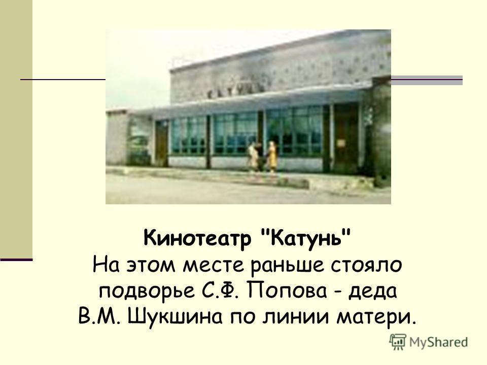 Кинотеатр Катунь На этом месте раньше стояло подворье С.Ф. Попова - деда В.М. Шукшина по линии матери.