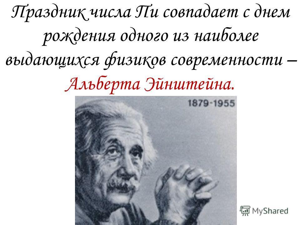 Праздник числа Пи совпадает с днем рождения одного из наиболее выдающихся физиков современности – Альберта Эйнштейна.