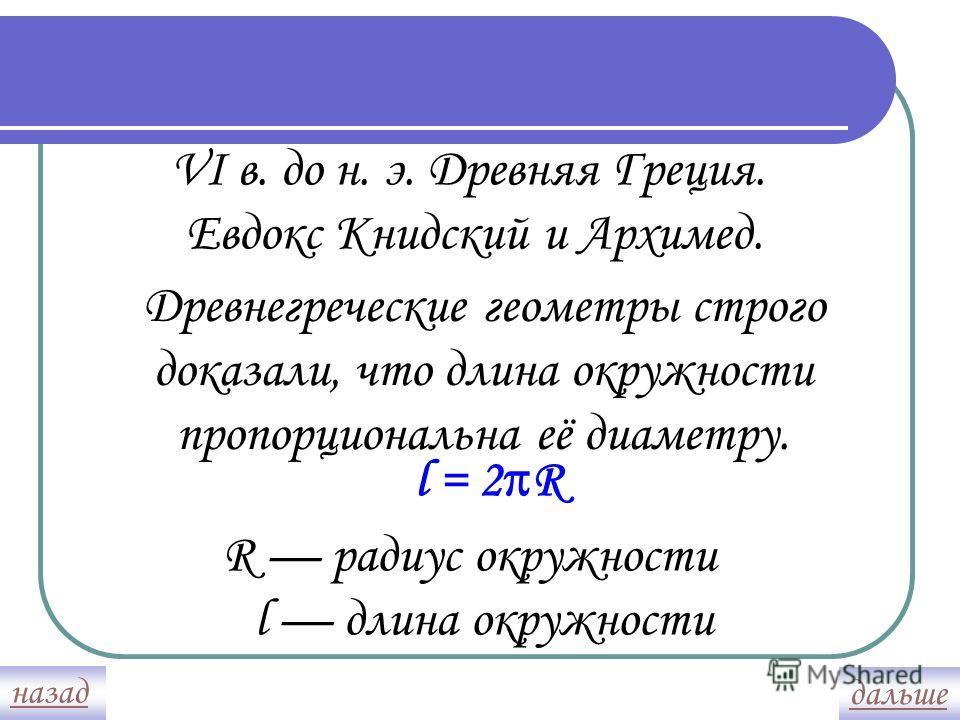 VI в. до н. э. Древняя Греция. Евдокс Книдский и Архимед. Древнегреческие геометры строго доказали, что длина окружности пропорциональна её диаметру. l = 2 R R радиус окружности l длина окружности назад дальше