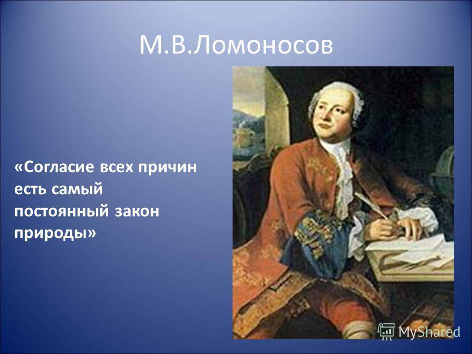 М.В.Ломоносов «Согласие всех причин есть самый постоянный закон природы»
