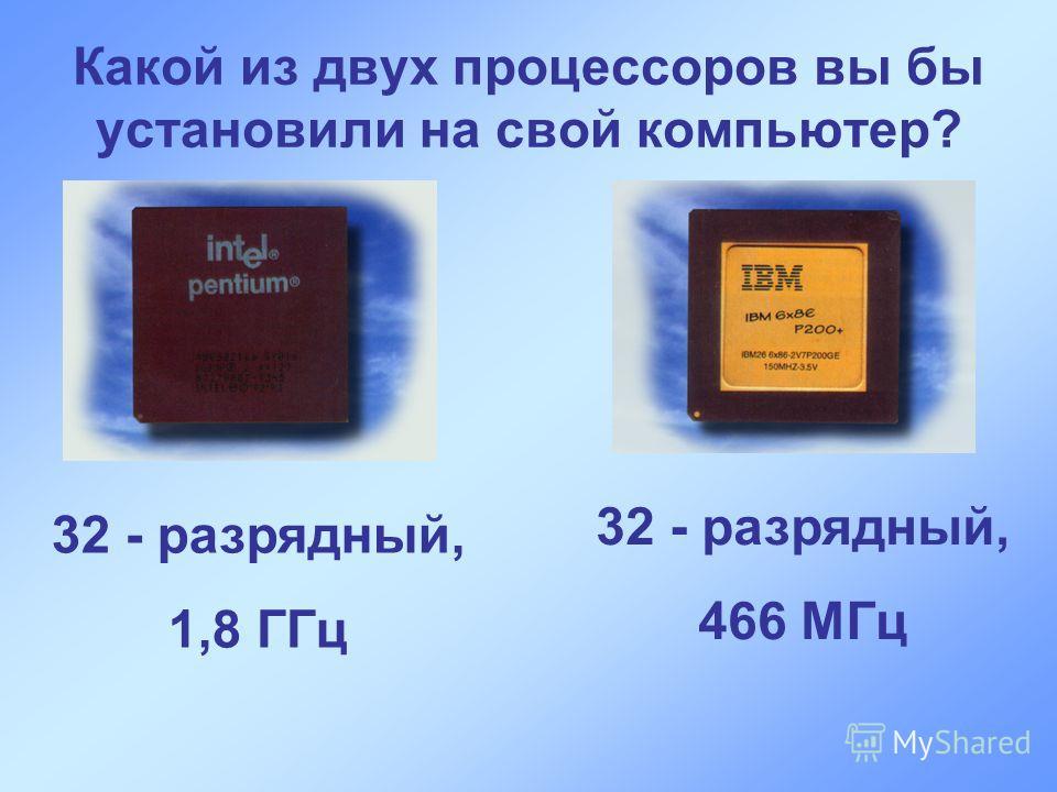 Какой из двух процессоров вы бы установили на свой компьютер? 32 - разрядный, 1,8 ГГц 32 - разрядный, 466 МГц