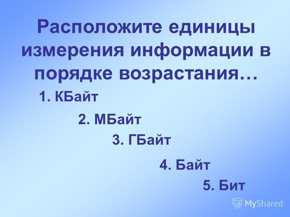Расположите единицы измерения информации в порядке возрастания… 1. КБайт 2. МБайт 3. ГБайт 4. Байт 5. Бит