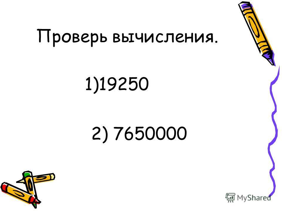 Проверь вычисления. 1)19250 2) 7650000