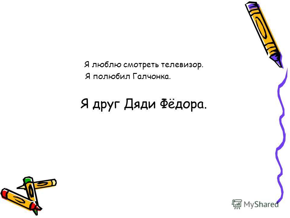 Я люблю смотреть телевизор. Я полюбил Галчонка. Я друг Дяди Фёдора.