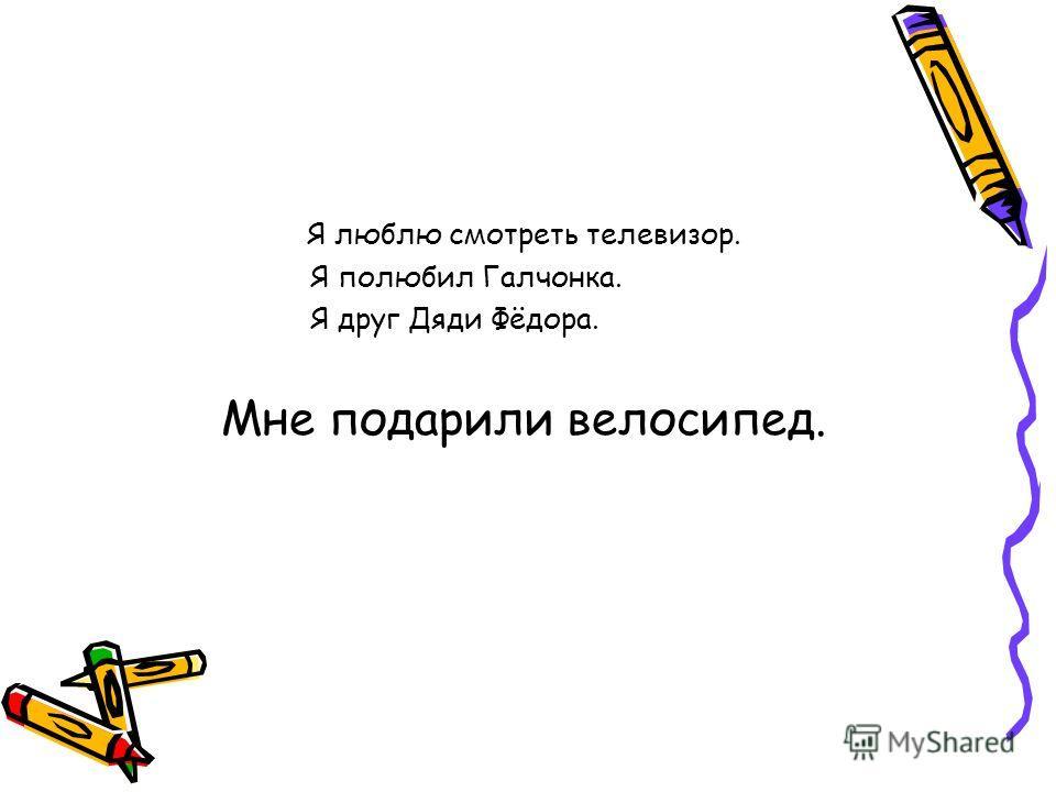 Я люблю смотреть телевизор. Я полюбил Галчонка. Я друг Дяди Фёдора. Мне подарили велосипед.