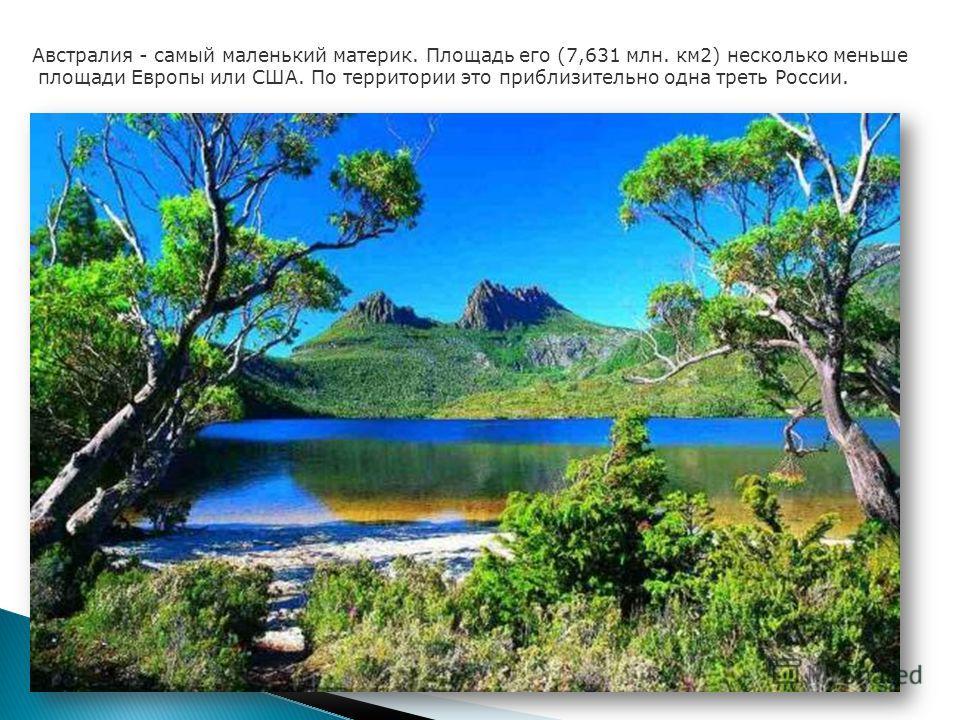 Австралия - самый маленький материк. Площадь его (7,631 млн. км2) несколько меньше площади Европы или США. По территории это приблизительно одна треть России.