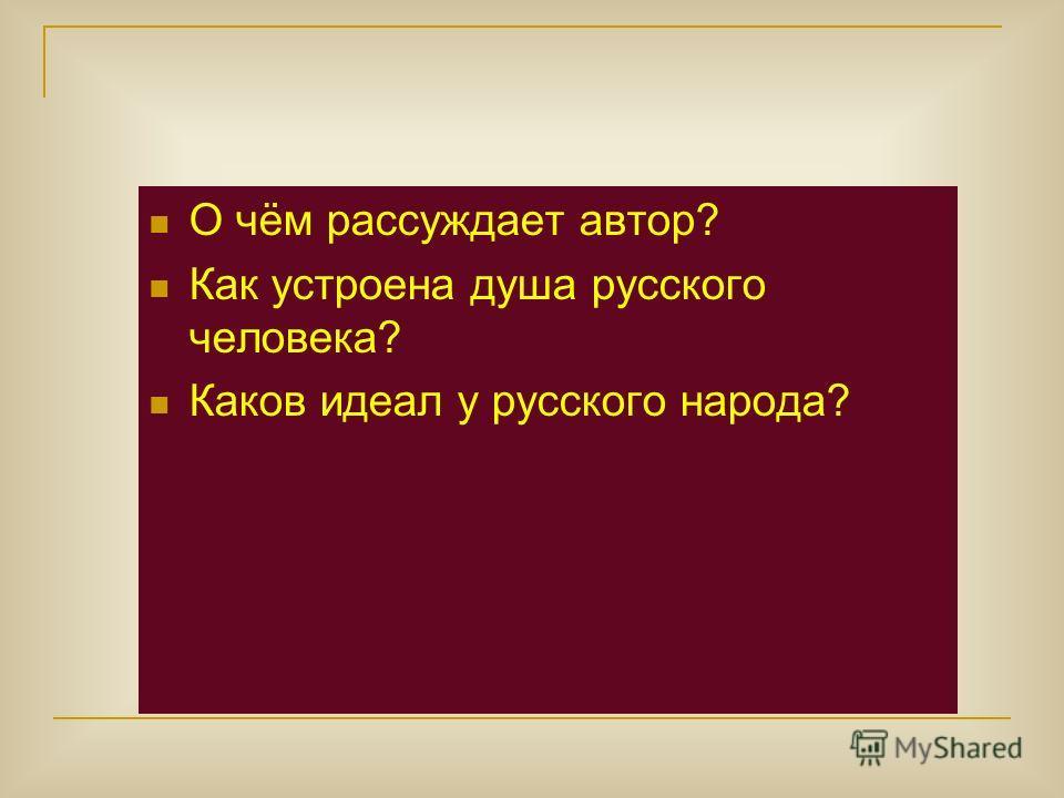 О чём рассуждает автор? Как устроена душа русского человека? Каков идеал у русского народа?
